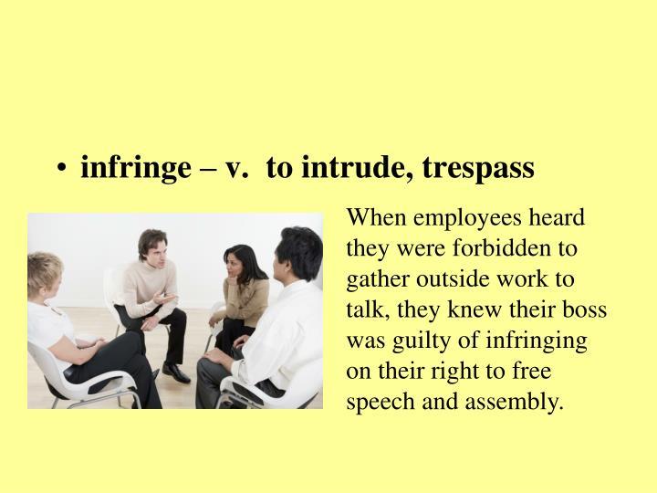 infringe – v.  to intrude, trespass