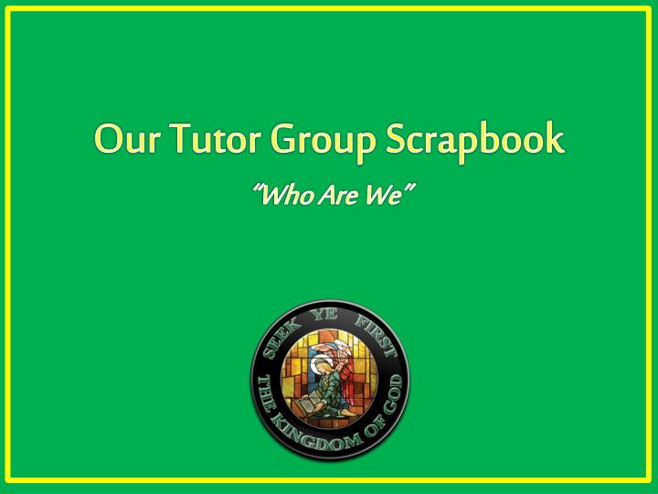 Our tutor group scrapbook who are we