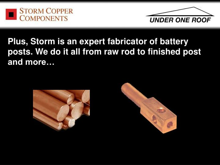 Plus, Storm is an expert fabricator of battery posts. We do it all from raw rod to finished post and more…