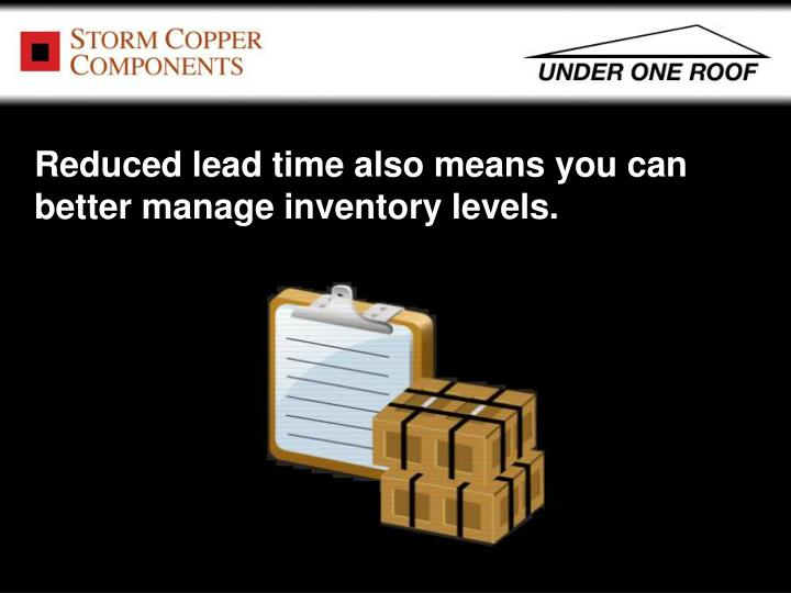 Reduced lead time also means you can better manage inventory levels.