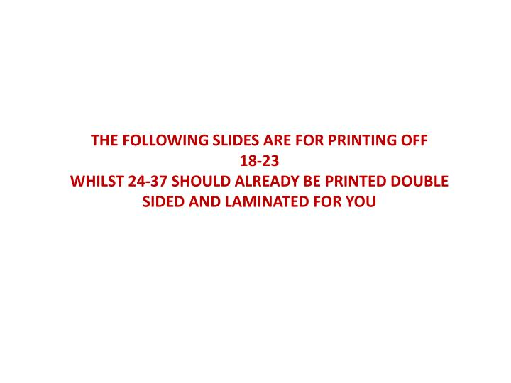 THE FOLLOWING SLIDES ARE FOR PRINTING OFF