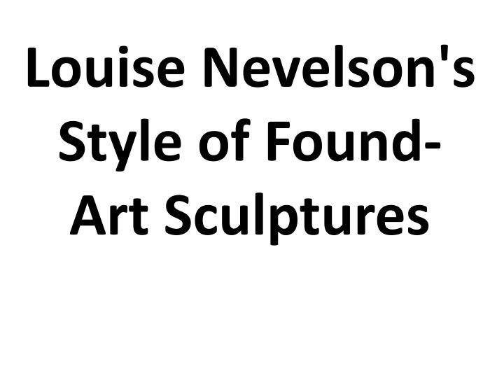 louise nevelson s style of found art sculptures n.