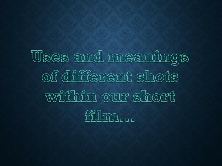 Uses and meanings of different shots within our short film…