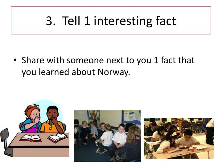 3.  Tell 1 interesting fact