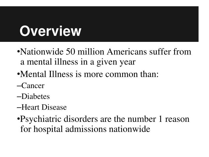 a overview of mental illness Serious mental illnesses have a profound effect not only on individuals experiencing these disorders, but on their families, friends and co-workers local branches of the mental health association and the alliance for the mentally ill can provide listings of support group available in the community.