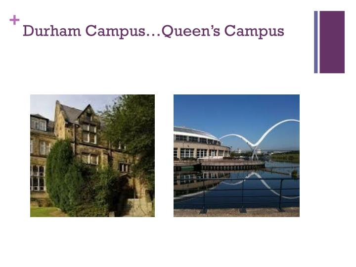 Durham Campus…Queen's Campus