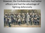 however the confederates had better officers and had the advantage of fighting defensively