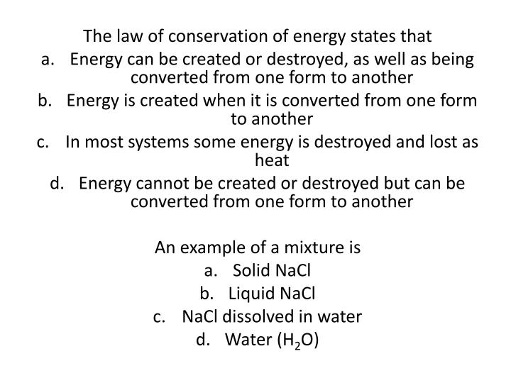 first discuss how energy can be converted from one form to another giving specific examples Instead, all we can do is convert it from one form to another this idea, which is one of the most basic laws of physics, is known as the conservation of energy  the energy we use in our daily lives falls into three broad categories: the food we eat to keep our bodies going, the energy we use in our homes, and the fuel we put in our vehicles.