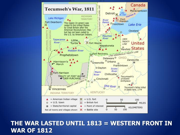 THE WAR LASTED UNTIL 1813 = WESTERN FRONT IN WAR OF 1812