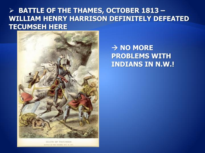 BATTLE OF THE THAMES, OCTOBER 1813 – WILLIAM HENRY HARRISON DEFINITELY DEFEATED TECUMSEH HERE
