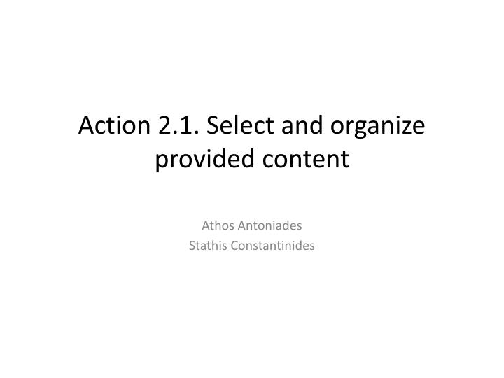 Action 2 1 select and organize provided content