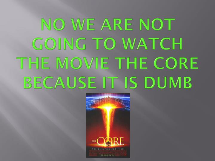 NO WE ARE NOT GOING TO WATCH THE MOVIE THE CORE BECAUSE IT IS DUMB