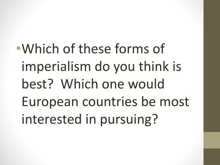 Which of these forms of imperialism do you think is best?  Which one would European countries be most interested in pursuing?