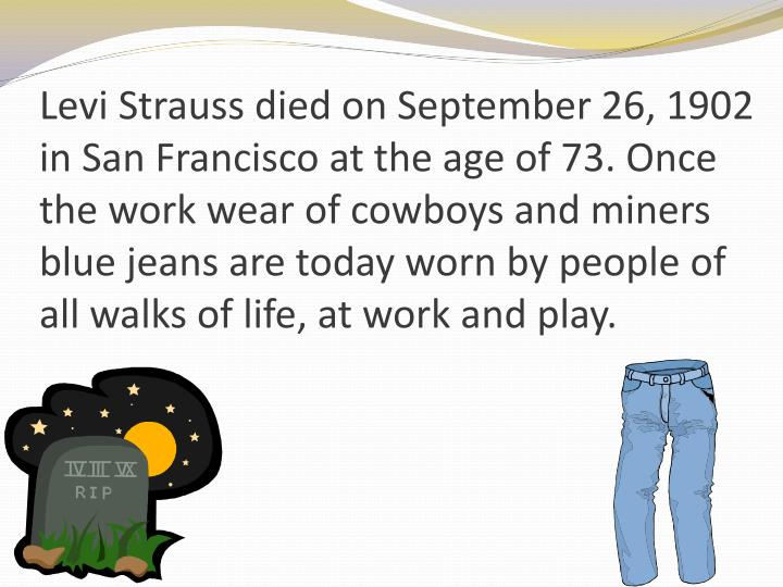 Levi Strauss died on September 26, 1902 in San Francisco at the age of 73. Once the work wear of