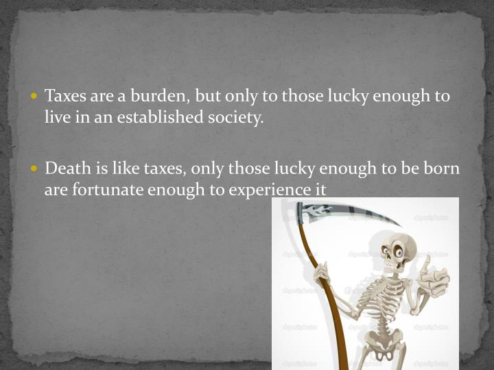 Taxes are a burden, but only to those lucky enough to live in an established society.