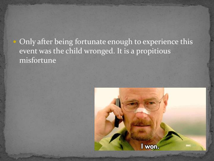 Only after being fortunate enough to experience this event was the child wronged. It is a propitious misfortune
