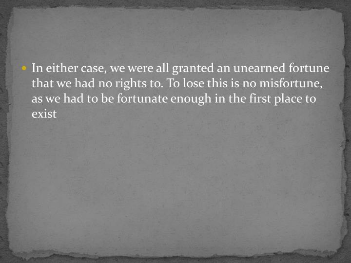 In either case, we were all granted an unearned fortune that we had no rights to. To lose this is no misfortune, as we had to be fortunate enough in the first place to exist