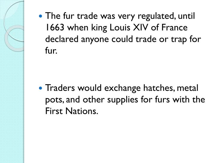 The fur trade was very regulated, until 1663 when king Louis XIV of France declared anyone could trade or trap for fur.