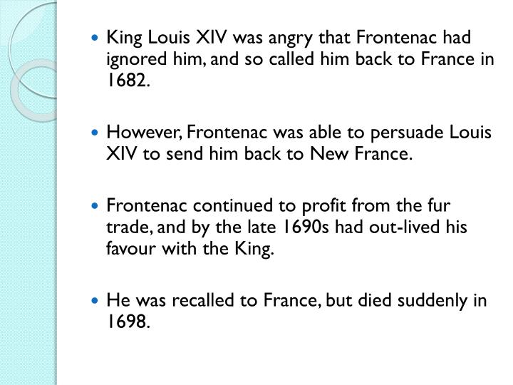 King Louis XIV was angry that Frontenac had ignored him, and so called him back to France in 1682.