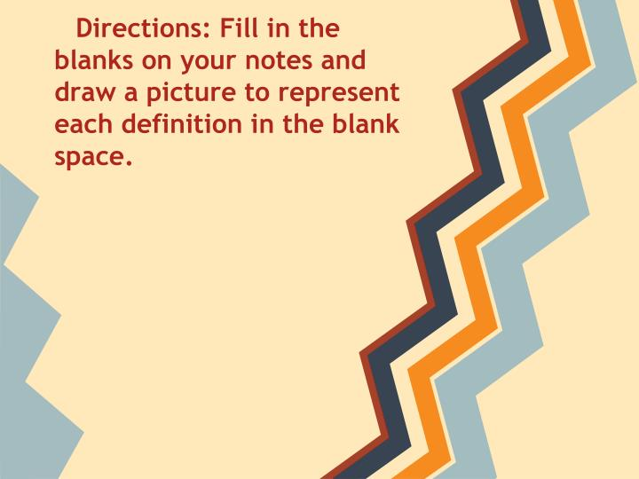 Directions: Fill in the blanks on your notes and draw a picture to represent each definition in the ...
