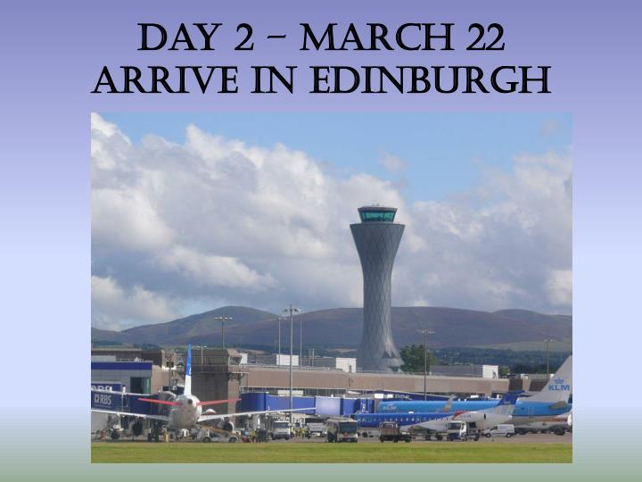 Day 2 march 22 arrive in edinburgh