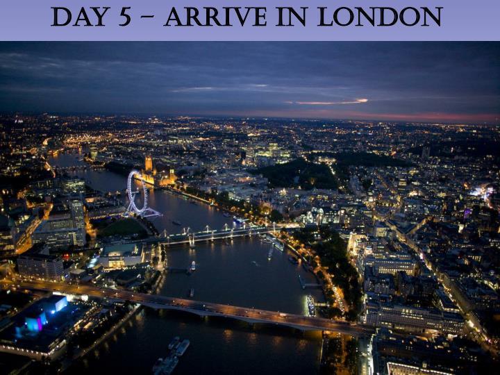 Day 5 – Arrive in London