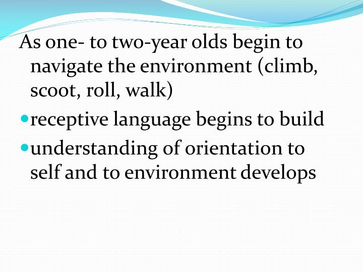 As one- to two-year olds begin to navigate the environment (climb, scoot, roll, walk)