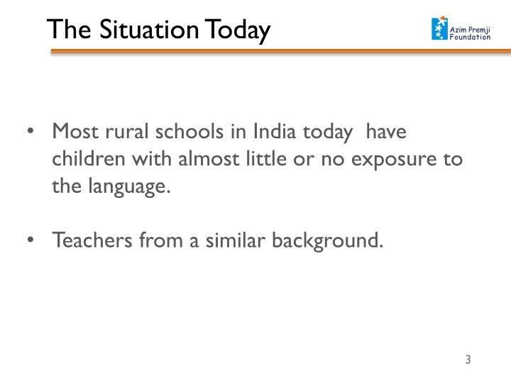 Most rural schools in India today  have children with almost little or no exposure to the language.