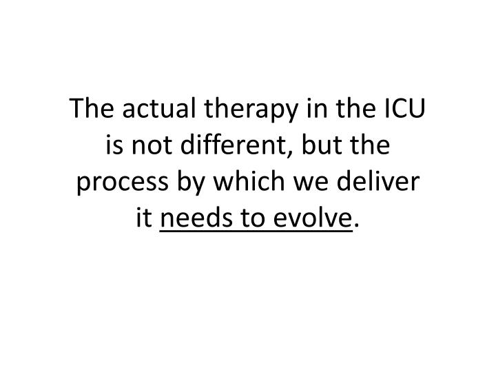 The actual therapy in the ICU is not different, but the process by which we deliver it