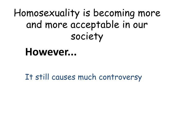 Homosexuality is becoming more and more acceptable in our society