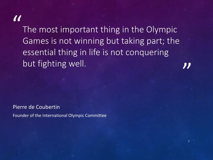 The most important thing in the Olympic Games is not winning but taking part; the essential thing in life is not conquering but fighting well.
