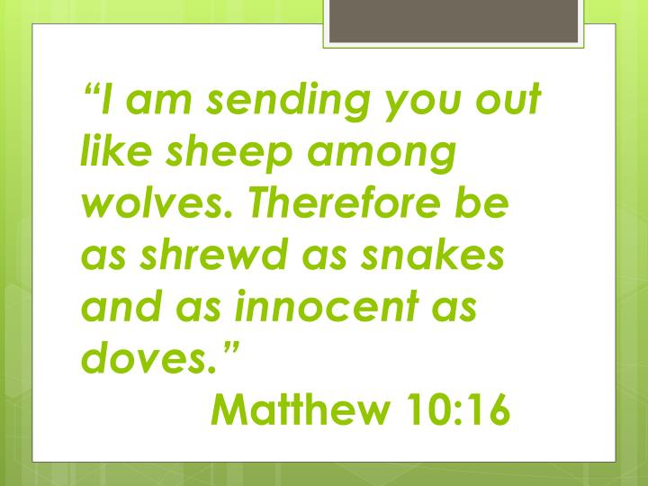 """I am sending you out like sheep among wolves. Therefore be as shrewd as snakes and as innocent as doves."""
