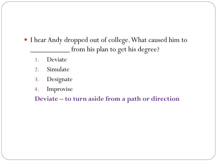 I hear Andy dropped out of college. What caused him to __________ from his plan to get his degree?