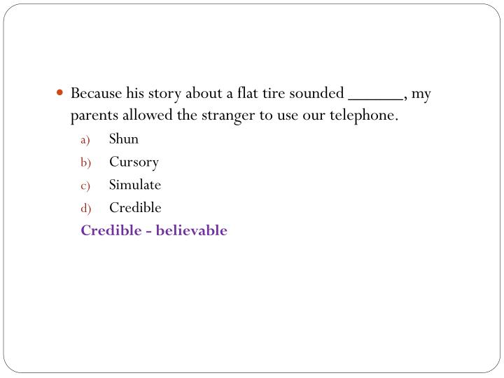 Because his story about a flat tire sounded ______, my parents allowed the stranger to use our telephone.