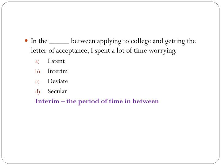 In the _____ between applying to college and getting the letter of acceptance, I spent a lot of time worrying.