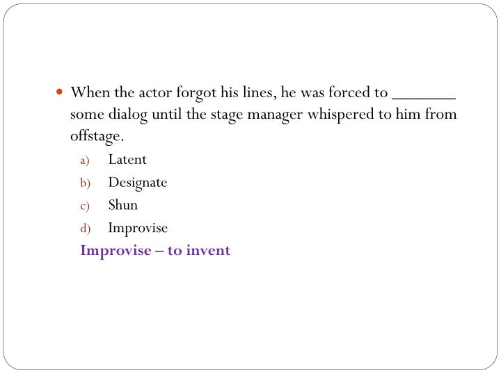 When the actor forgot his lines, he was forced to _______ some dialog until the stage manager whispered to him from offstage.