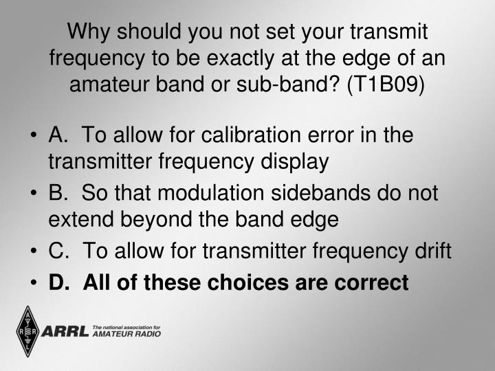 Why should you not set your transmit frequency to be exactly at the edge of an amateur band or sub-band? (T1B09)