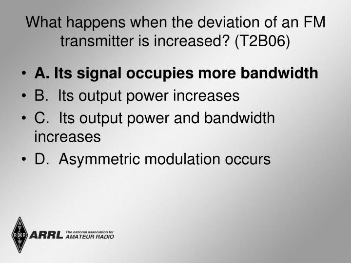 What happens when the deviation of an FM transmitter is increased? (T2B06)