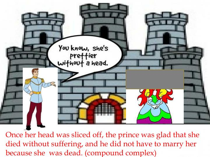 Once her head was sliced off, the prince was glad that she died without suffering, and he did not have to marry her because she  was dead. (compound complex)