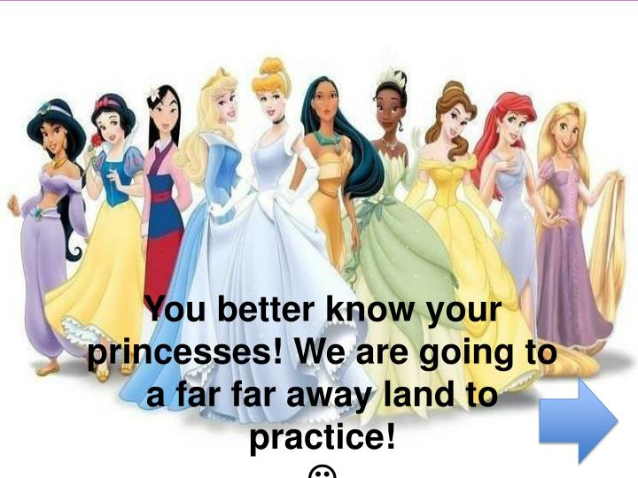 You better know your princesses! We are going to a far far away land to practice!