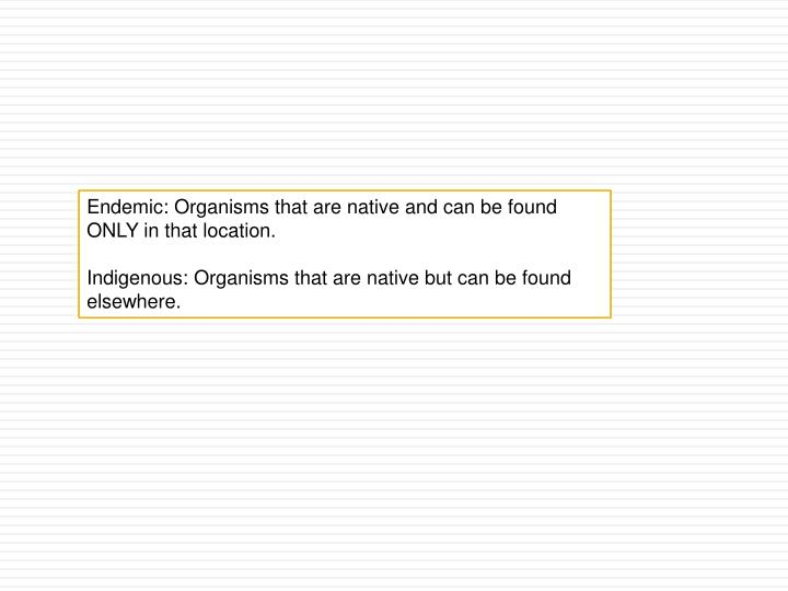 Endemic: Organisms that are native and can be found ONLY in that location