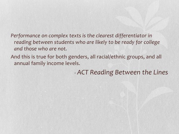 Performance on complex texts is the clearest differentiator in reading between students who are likely to be ready for college and those who are not.