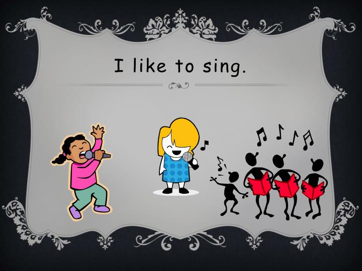 I like to sing.