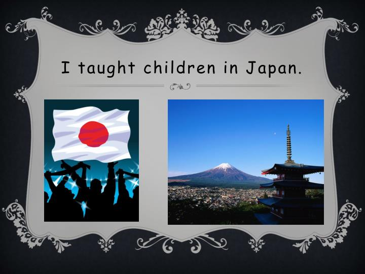 I taught children in Japan.