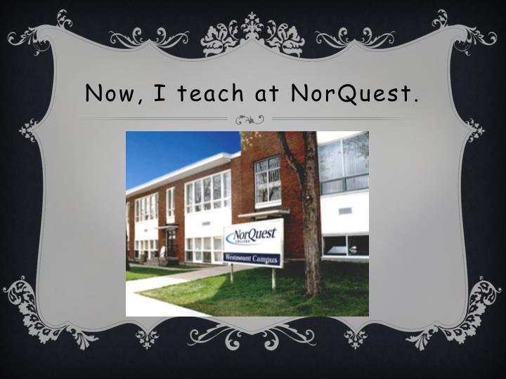 Now, I teach at