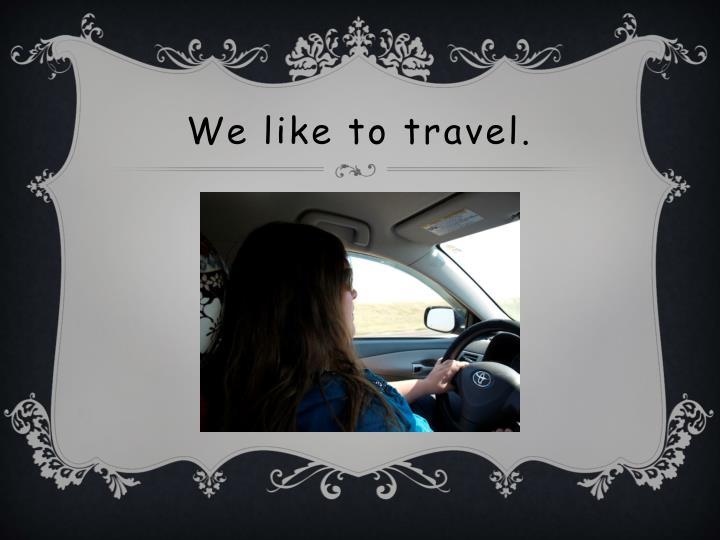 We like to travel.