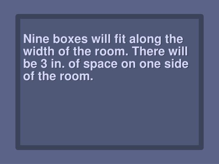 Nine boxes will fit along the width of the room. There will be 3 in. of space on one side of the room.