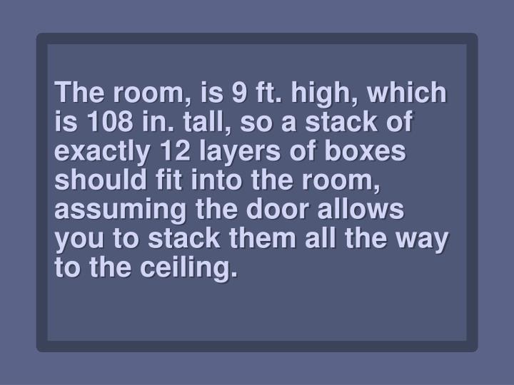 The room, is 9 ft. high, which is 108 in. tall, so a stack of exactly 12 layers of boxes should fit into the room, assuming the door allows you to stack them all the way to the ceiling.