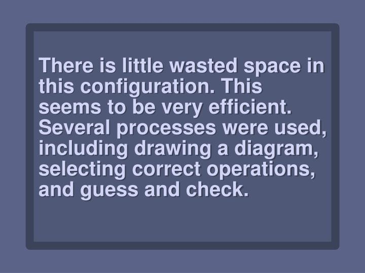 There is little wasted space in this configuration. This seems to be very efficient. Several processes were used, including drawing a diagram, selecting correct operations, and guess and check.