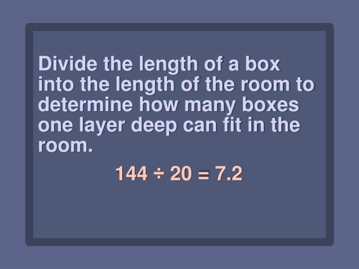 Divide the length of a box into the length of the room to determine how many boxes one layer deep can fit in the room.
